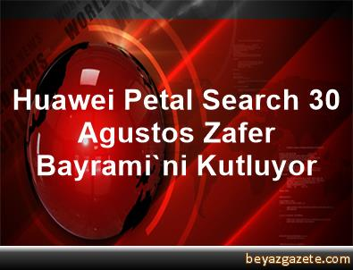 Huawei Petal Search 30 Agustos Zafer Bayrami'ni Kutluyor