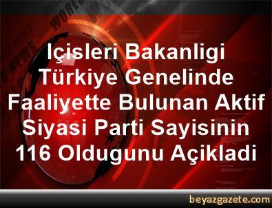 Içisleri Bakanligi, Türkiye Genelinde Faaliyette Bulunan Aktif Siyasi Parti Sayisinin 116 Oldugunu Açikladi