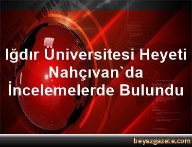 Iğdır Üniversitesi Heyeti Nahçıvan'da İncelemelerde Bulundu