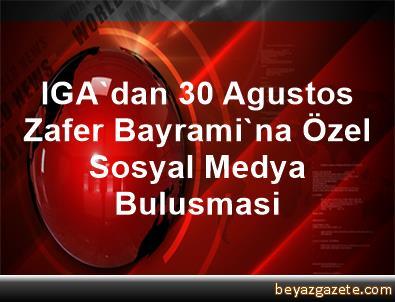 IGA'dan 30 Agustos Zafer Bayrami'na Özel Sosyal Medya Bulusmasi