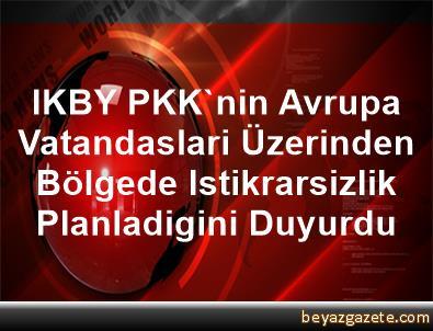 IKBY, PKK'nin Avrupa Vatandaslari Üzerinden Bölgede Istikrarsizlik Planladigini Duyurdu