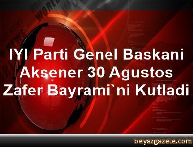 IYI Parti Genel Baskani Aksener, 30 Agustos Zafer Bayrami'ni Kutladi