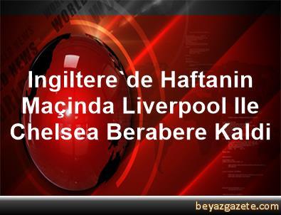 Ingiltere'de Haftanin Maçinda Liverpool Ile Chelsea Berabere Kaldi