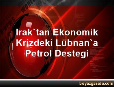 Irak'tan Ekonomik Krizdeki Lübnan'a Petrol Destegi