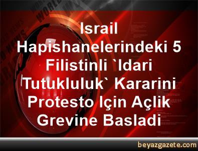Israil Hapishanelerindeki 5 Filistinli 'Idari Tutukluluk' Kararini Protesto Için Açlik Grevine Basladi