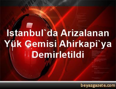 Istanbul'da Arizalanan Yük Gemisi Ahirkapi'ya Demirletildi