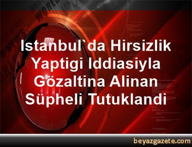 Istanbul'da Hirsizlik Yaptigi Iddiasiyla Gözaltina Alinan Süpheli Tutuklandi