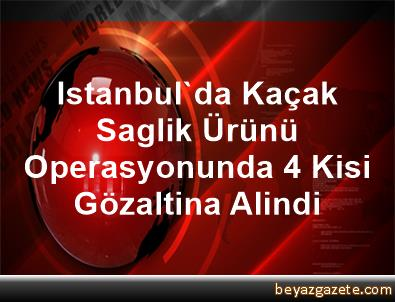 Istanbul'da Kaçak Saglik Ürünü Operasyonunda 4 Kisi Gözaltina Alindi