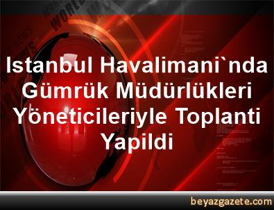 Istanbul Havalimani'nda Gümrük Müdürlükleri Yöneticileriyle Toplanti Yapildi