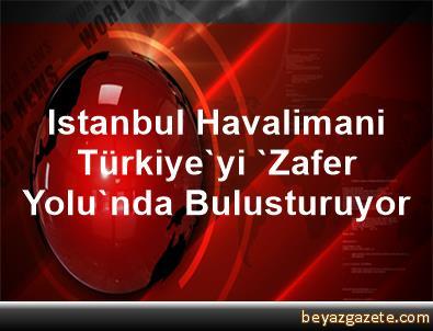 Istanbul Havalimani, Türkiye'yi 'Zafer Yolu'nda Bulusturuyor