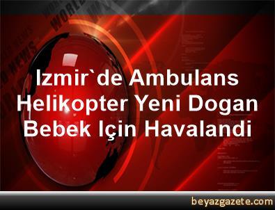 Izmir'de Ambulans Helikopter Yeni Dogan Bebek Için Havalandi