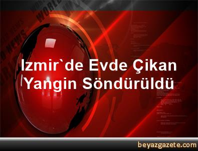 Izmir'de Evde Çikan Yangin Söndürüldü