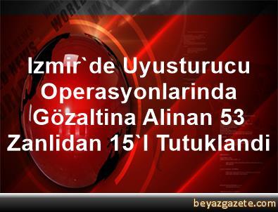 Izmir'de Uyusturucu Operasyonlarinda Gözaltina Alinan 53 Zanlidan 15'I Tutuklandi