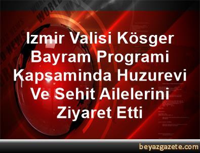 Izmir Valisi Kösger, Bayram Programi Kapsaminda Huzurevi Ve Sehit Ailelerini Ziyaret Etti