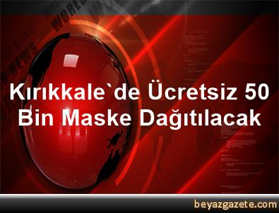Kırıkkale'de Ücretsiz 50 Bin Maske Dağıtılacak