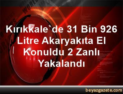 Kırıkkale'de 31 Bin 926 Litre Akaryakıta El Konuldu, 2 Zanlı Yakalandı