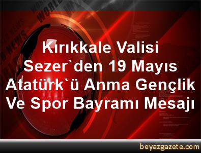 Kırıkkale Valisi Sezer'den 19 Mayıs Atatürk'ü Anma, Gençlik Ve Spor Bayramı Mesajı