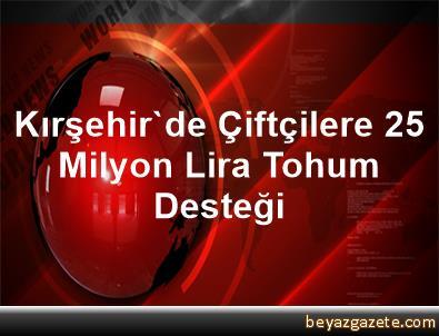 Kırşehir'de Çiftçilere 2,5 Milyon Lira Tohum Desteği