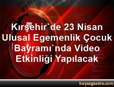 Kırşehir'de 23 Nisan Ulusal Egemenlik Çocuk Bayramı'nda Video Etkinliği Yapılacak