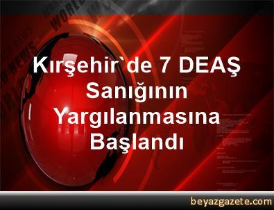 Kırşehir'de 7 DEAŞ Sanığının Yargılanmasına Başlandı