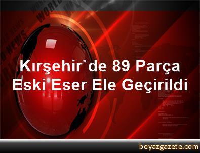 Kırşehir'de 89 Parça Eski Eser Ele Geçirildi