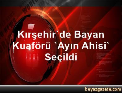 Kırşehir'de Bayan Kuaförü 'Ayın Ahisi' Seçildi