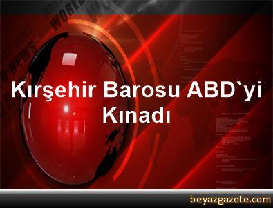 Kırşehir Barosu, ABD'yi Kınadı