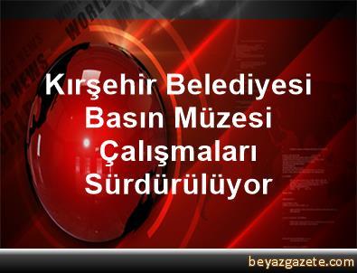 Kırşehir Belediyesi, Basın Müzesi Çalışmaları Sürdürülüyor