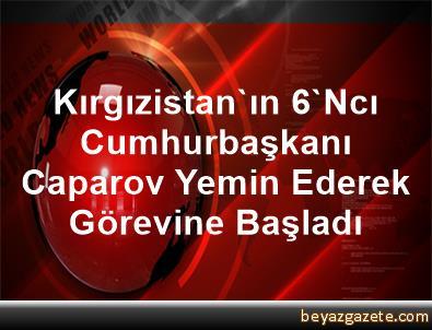 Kırgızistan'ın 6'Ncı Cumhurbaşkanı Caparov, Yemin Ederek Görevine Başladı