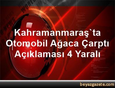 Kahramanmaraş'ta Otomobil Ağaca Çarptı Açıklaması 4 Yaralı
