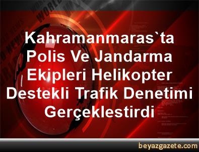 Kahramanmaras'ta Polis Ve Jandarma Ekipleri Helikopter Destekli Trafik Denetimi Gerçeklestirdi