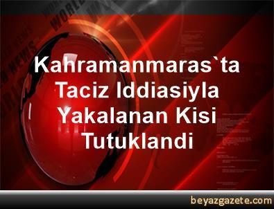 Kahramanmaras'ta Taciz Iddiasiyla Yakalanan Kisi Tutuklandi