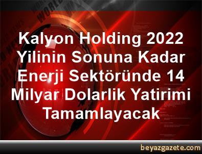 Kalyon Holding, 2022 Yilinin Sonuna Kadar Enerji Sektöründe 1,4 Milyar Dolarlik Yatirimi Tamamlayacak