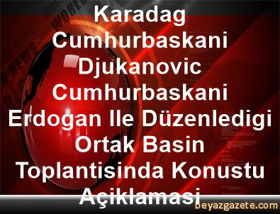 Karadag Cumhurbaskani Djukanovic, Cumhurbaskani Erdogan Ile Düzenledigi Ortak Basin Toplantisinda Konustu Açiklamasi