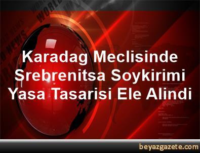 Karadag Meclisinde Srebrenitsa Soykirimi Yasa Tasarisi Ele Alindi