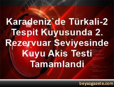 Karadeniz'de Türkali-2 Tespit Kuyusunda 2. Rezervuar Seviyesinde Kuyu Akis Testi Tamamlandi