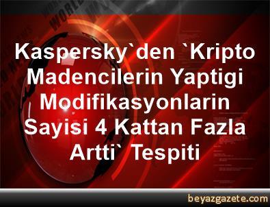Kaspersky'den 'Kripto Madencilerin Yaptigi Modifikasyonlarin Sayisi 4 Kattan Fazla Artti' Tespiti