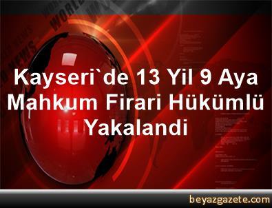 Kayseri'de 13 Yil 9 Aya Mahkum Firari Hükümlü Yakalandi