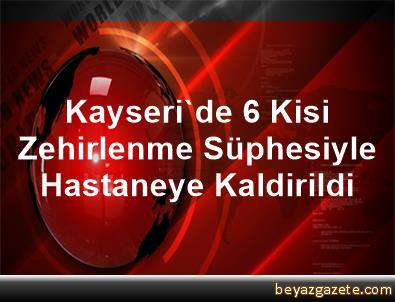 Kayseri'de 6 Kisi Zehirlenme Süphesiyle Hastaneye Kaldirildi