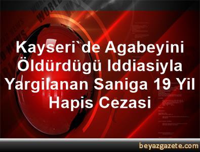 Kayseri'de Agabeyini Öldürdügü Iddiasiyla Yargilanan Saniga 19 Yil Hapis Cezasi