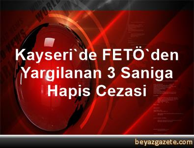 Kayseri'de FETÖ'den Yargilanan 3 Saniga Hapis Cezasi