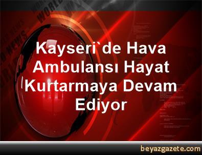 Kayseri'de Hava Ambulansı Hayat Kurtarmaya Devam Ediyor