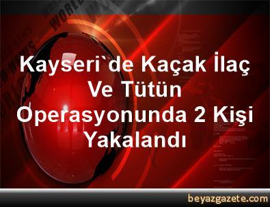 Kayseri'de Kaçak İlaç Ve Tütün Operasyonunda 2 Kişi Yakalandı