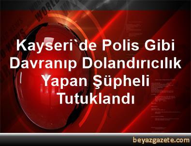 Kayseri'de Polis Gibi Davranıp Dolandırıcılık Yapan Şüpheli Tutuklandı