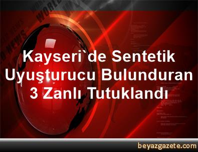 Kayseri'de Sentetik Uyuşturucu Bulunduran 3 Zanlı Tutuklandı