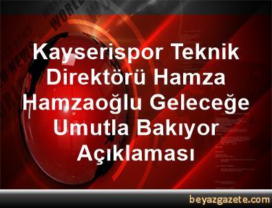 Kayserispor Teknik Direktörü Hamza Hamzaoğlu, Geleceğe Umutla Bakıyor Açıklaması