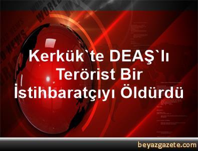 Kerkük'te DEAŞ'lı Terörist Bir İstihbaratçıyı Öldürdü