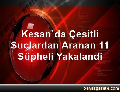 Kesan'da Çesitli Suçlardan Aranan 11 Süpheli Yakalandi