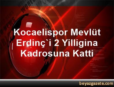 Kocaelispor, Mevlüt Erdinç'i 2 Yilligina Kadrosuna Katti