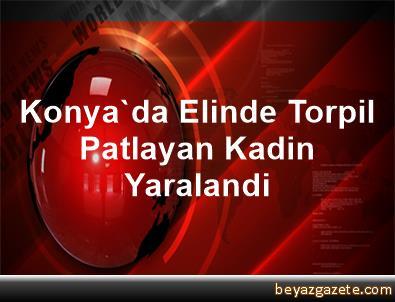 Konya'da Elinde Torpil Patlayan Kadin Yaralandi